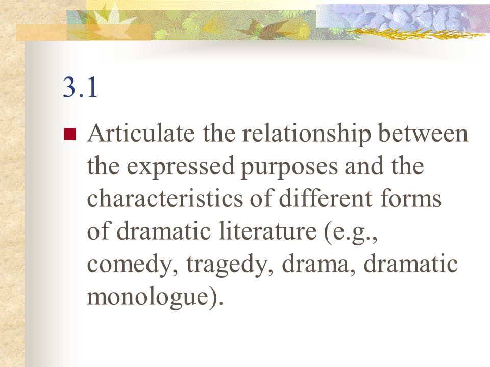 3.1 Articulate the relationship between the expressed purposes and the characteristics of different forms of dramatic literature (e.g., comedy, traged