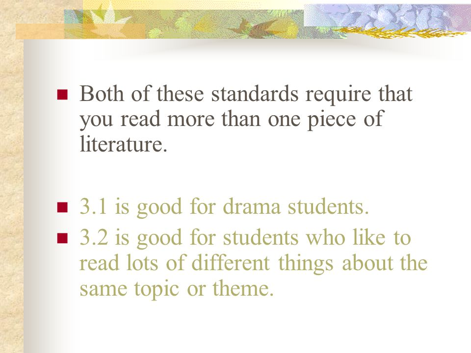 Both of these standards require that you read more than one piece of literature. 3.1 is good for drama students. 3.2 is good for students who like to