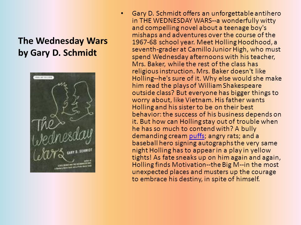 The Wednesday Wars by Gary D. Schmidt Gary D. Schmidt offers an unforgettable antihero in THE WEDNESDAY WARS--a wonderfully witty and compelling novel