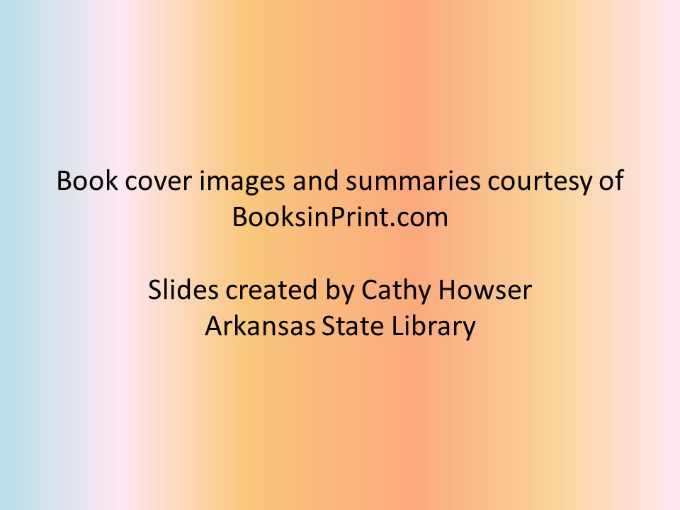 Book cover images and summaries courtesy of BooksinPrint.com Slides created by Cathy Howser Arkansas State Library