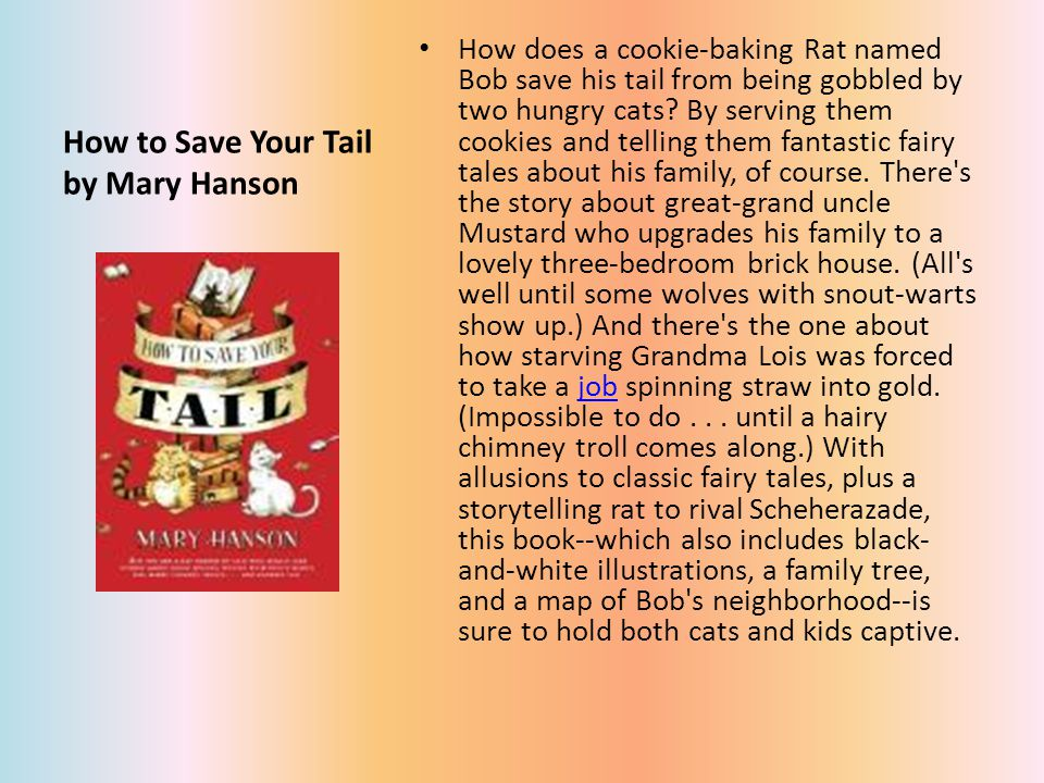 How to Save Your Tail by Mary Hanson How does a cookie-baking Rat named Bob save his tail from being gobbled by two hungry cats.