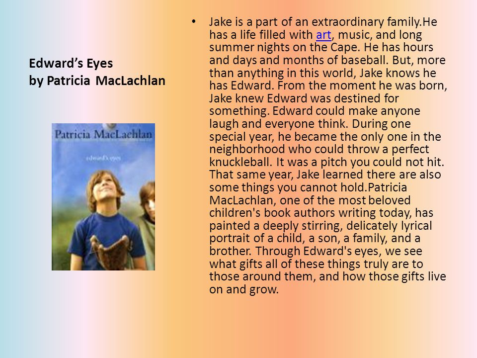 Edward's Eyes by Patricia MacLachlan Jake is a part of an extraordinary family.He has a life filled with art, music, and long summer nights on the Cape.