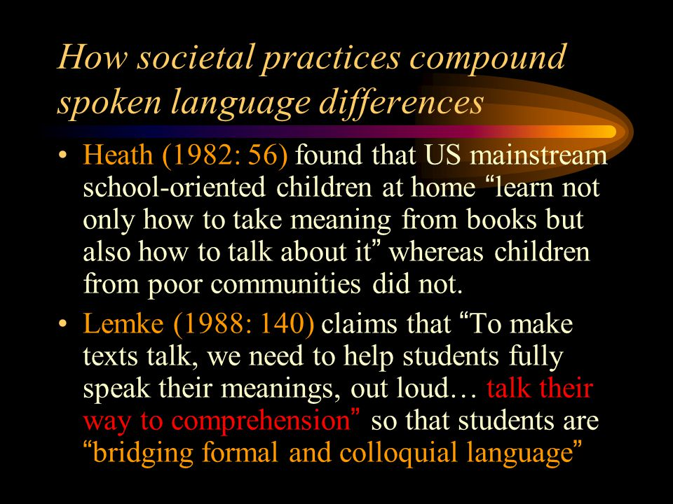 Societal differences in Australia– Hasan (1996) & Williams (1998) Hasan: Members of the dominating classes do engage more often, than do those of the dominated ones, in practices of saying and meaning which are closer in their discursive properties to educational discourses. Williams found in Sydney, significant variation in a range of language practices associated with participants' social class