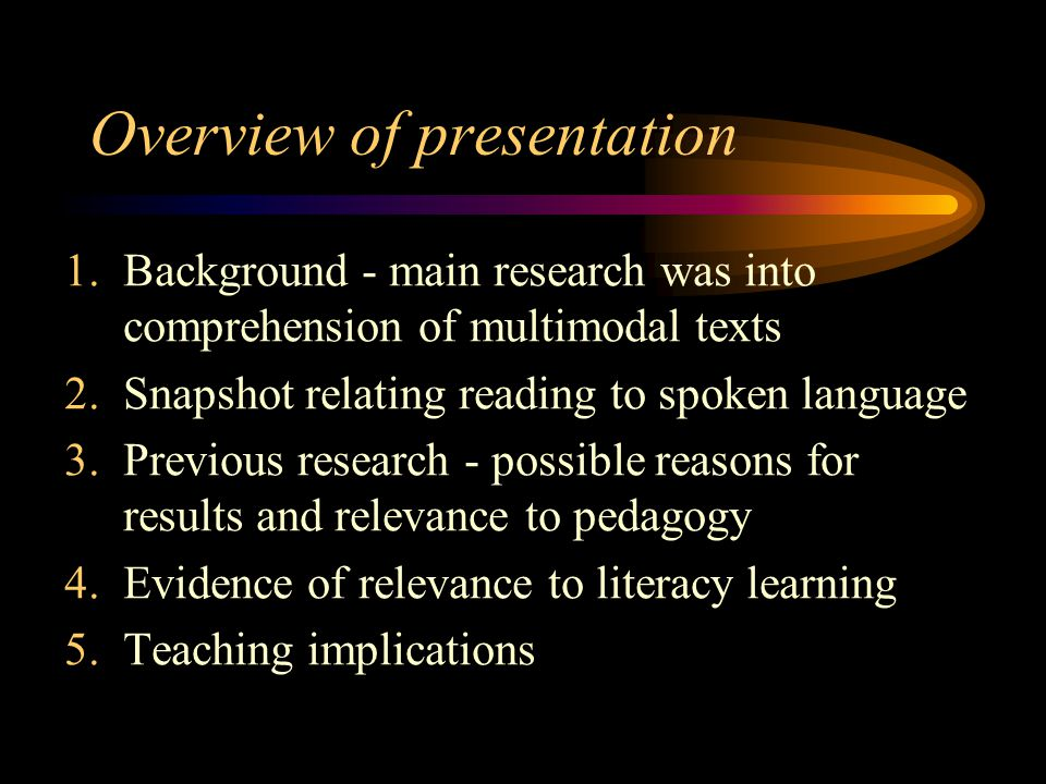 Overview of presentation 1.Background - main research was into comprehension of multimodal texts 2.Snapshot relating reading to spoken language 3.Previous research - possible reasons for results and relevance to pedagogy 4.Evidence of relevance to literacy learning 5.Teaching implications