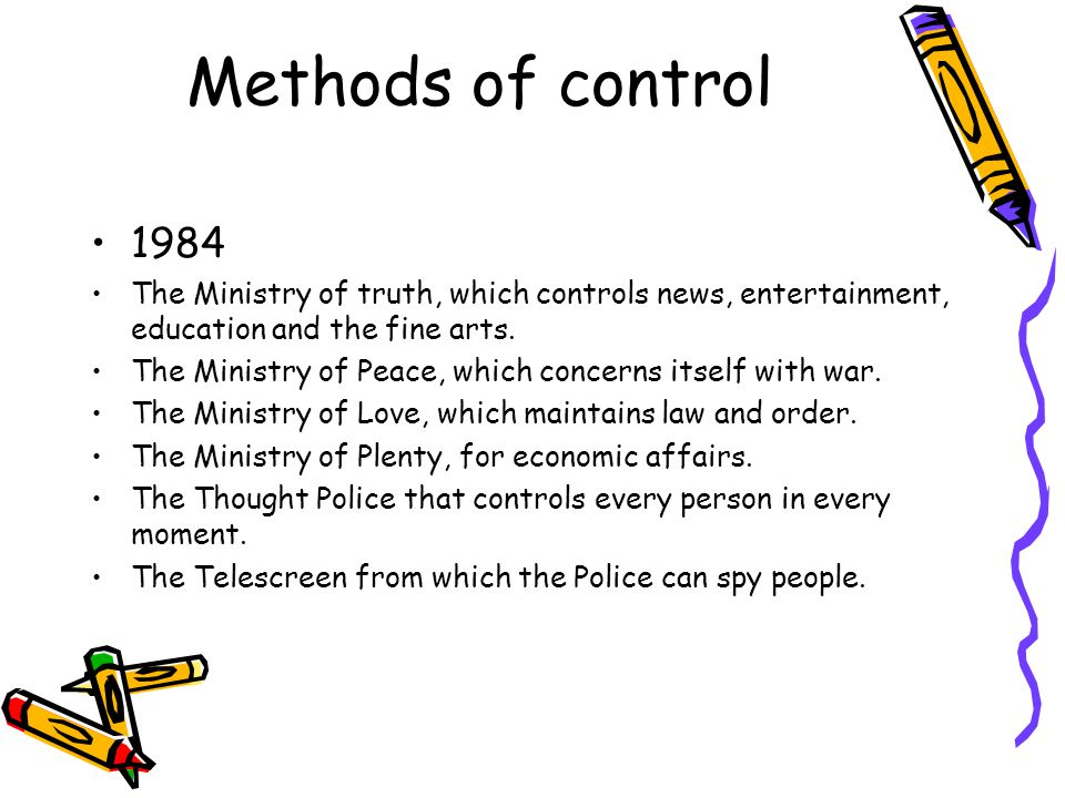 Methods of control 1984 The Ministry of truth, which controls news, entertainment, education and the fine arts.