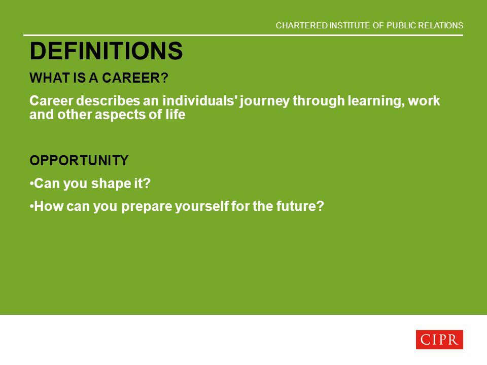 CHARTERED INSTITUTE OF PUBLIC RELATIONS DEFINITIONS WHAT IS A CAREER? Career describes an individuals' journey through learning, work and other aspect