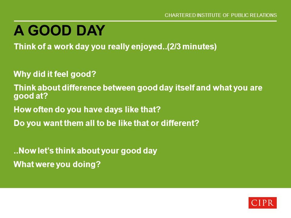 CHARTERED INSTITUTE OF PUBLIC RELATIONS A GOOD DAY Think of a work day you really enjoyed..(2/3 minutes) Why did it feel good? Think about difference