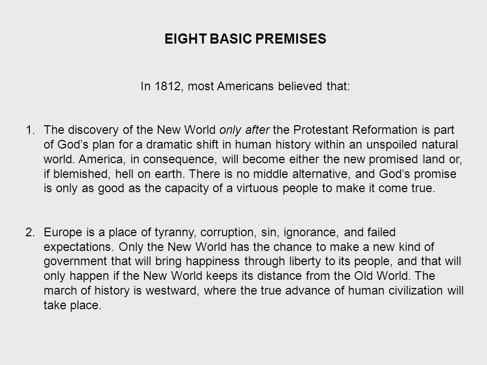 EIGHT BASIC PREMISES In 1812, most Americans believed that: 1.The discovery of the New World only after the Protestant Reformation is part of God's plan for a dramatic shift in human history within an unspoiled natural world.