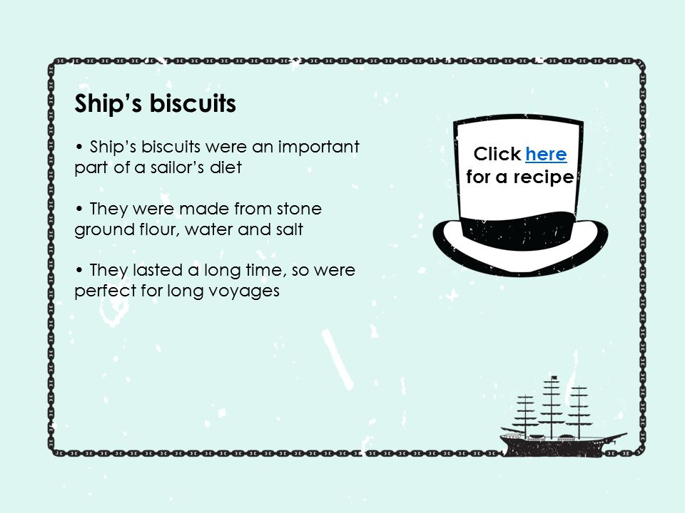 Ship's biscuits Ship's biscuits were an important part of a sailor's diet They were made from stone ground flour, water and salt They lasted a long time, so were perfect for long voyages Ship's biscuits were an important part of a sailor's diet They were made from stone ground flour, water and salt They lasted a long time, so were perfect for long voyages Click here for a recipehere