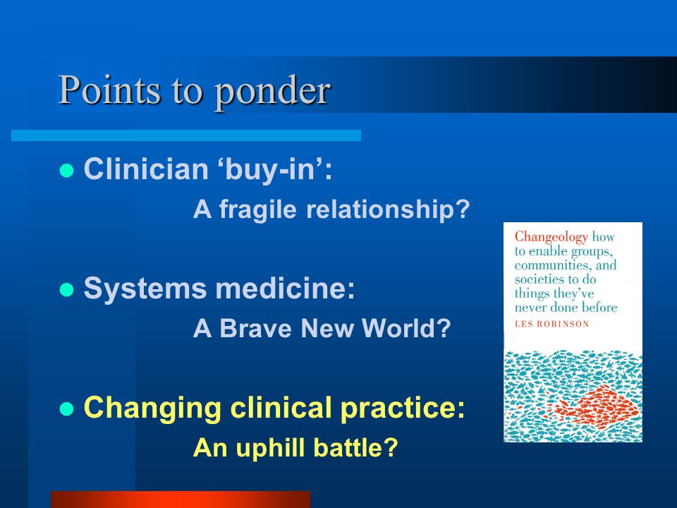 Points to ponder Clinician 'buy-in': A fragile relationship? Systems medicine: A Brave New World? Changing clinical practice: An uphill battle?