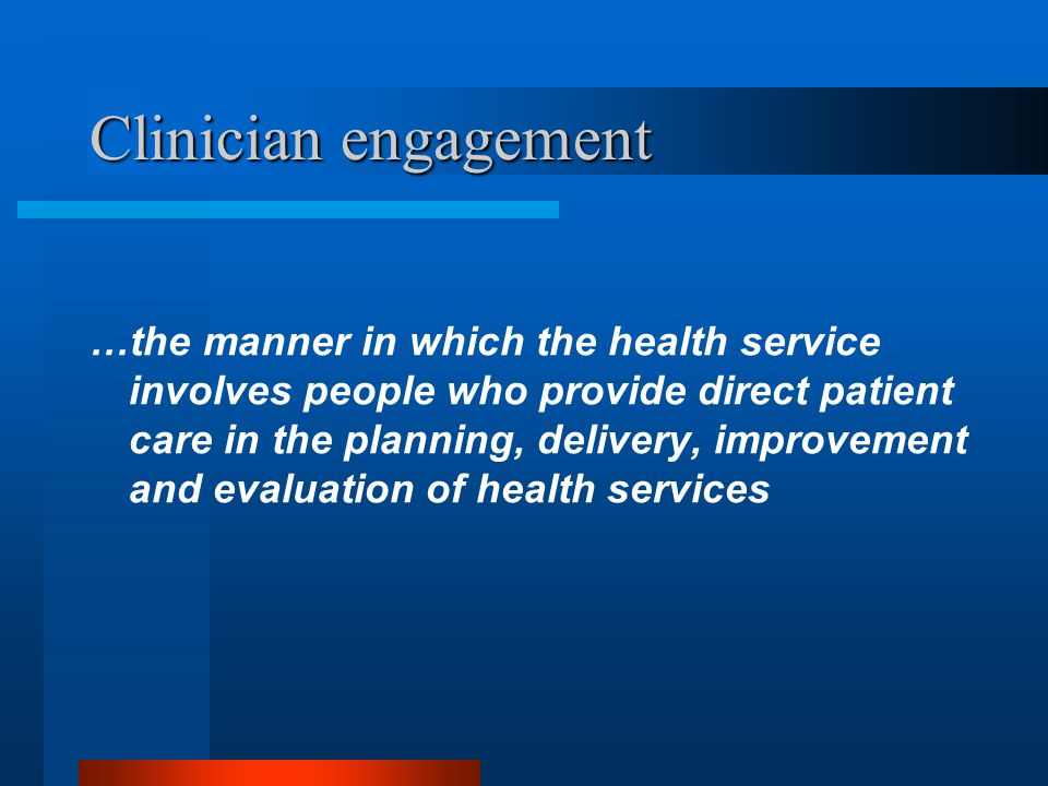 Clinician engagement …the manner in which the health service involves people who provide direct patient care in the planning, delivery, improvement and evaluation of health services