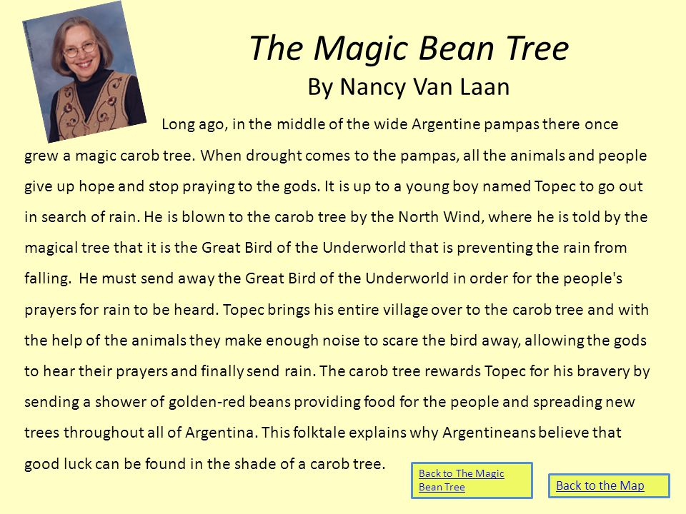 The Magic Bean Tree By Nancy Van Laan Long ago, in the middle of the wide Argentine pampas there once grew a magic carob tree.