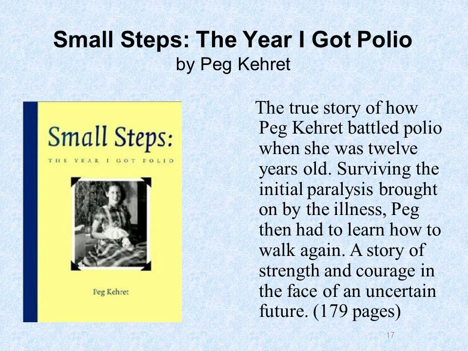 17 Small Steps: The Year I Got Polio by Peg Kehret The true story of how Peg Kehret battled polio when she was twelve years old.