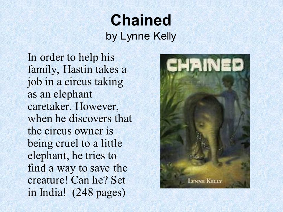 Chained by Lynne Kelly In order to help his family, Hastin takes a job in a circus taking as an elephant caretaker.