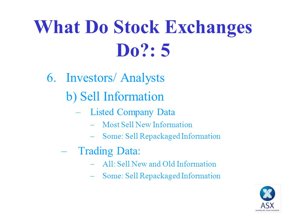 What Do Stock Exchanges Do : 4 6.Investors /Analysts a) Provide Information -Listed Company Data All but some give old info only -Trading Data All but some give old info only