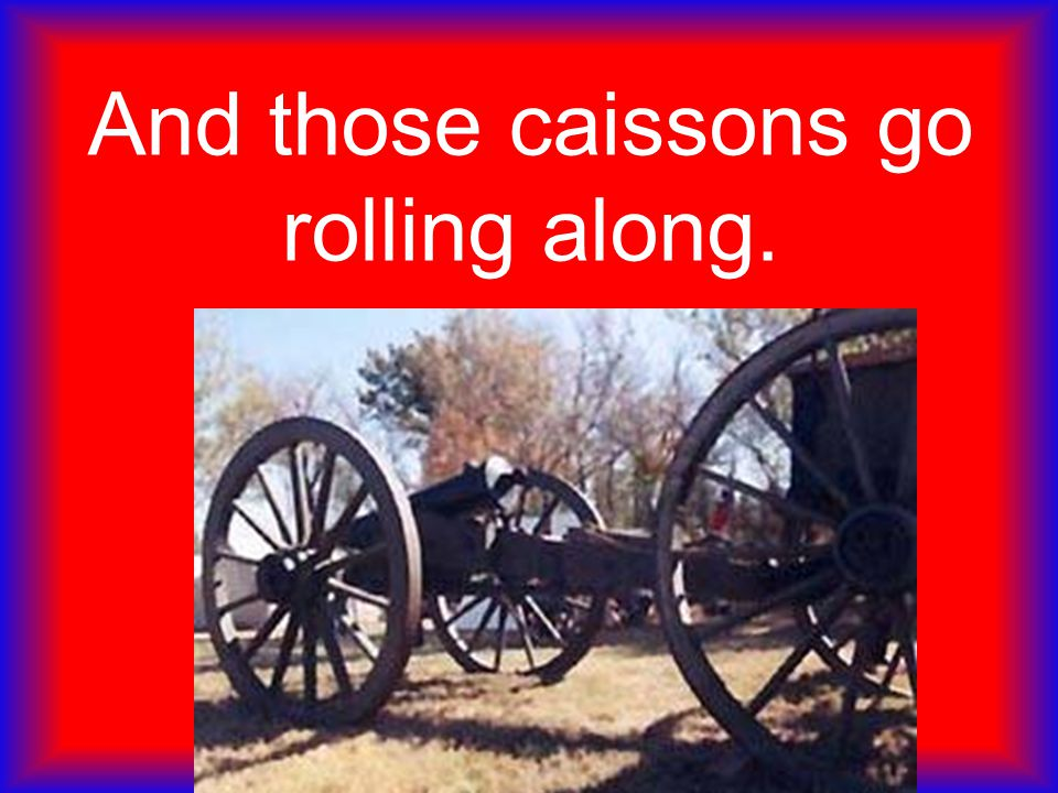 And those caissons go rolling along.