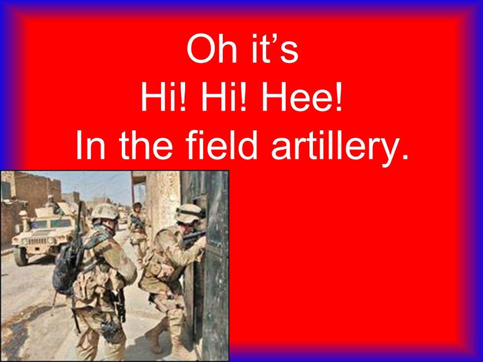 Oh it's Hi! Hi! Hee! In the field artillery.