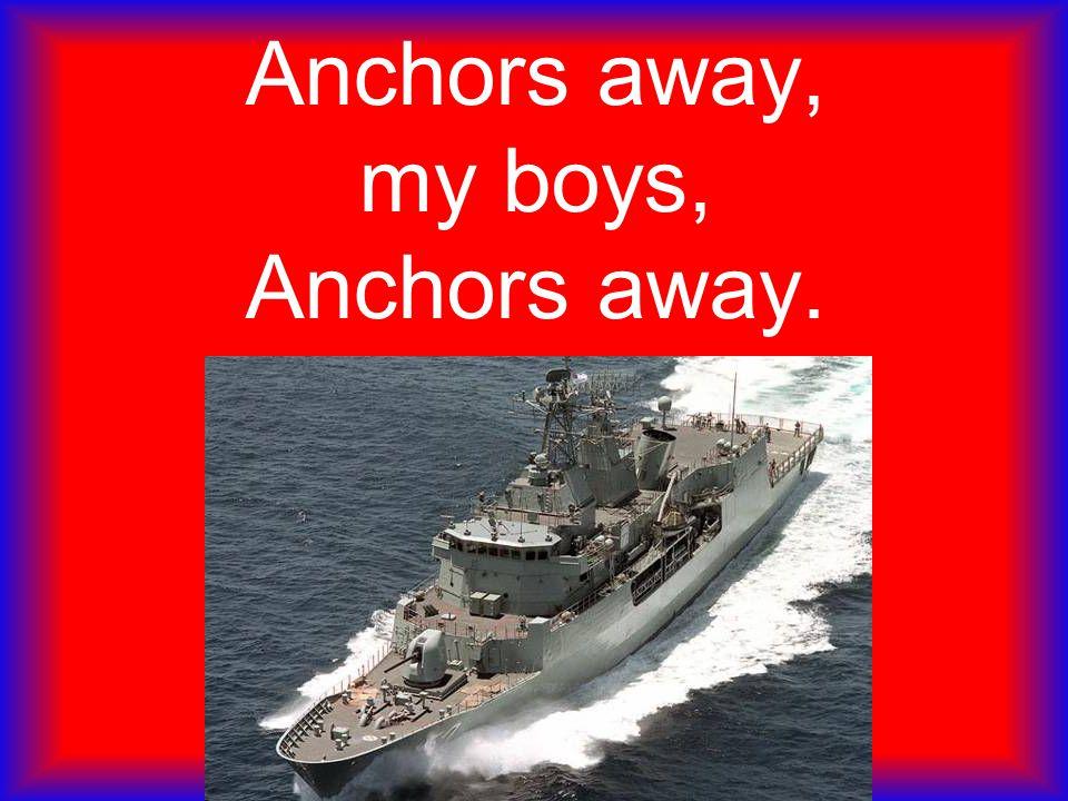 Anchors away, my boys, Anchors away.