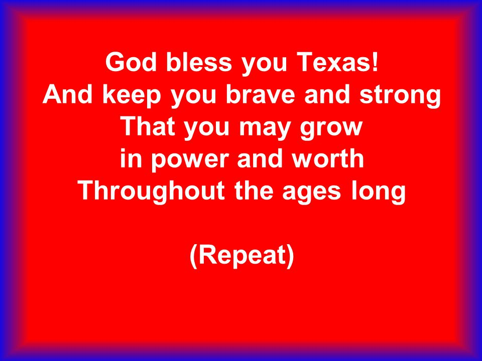 God bless you Texas! And keep you brave and strong That you may grow in power and worth Throughout the ages long (Repeat)