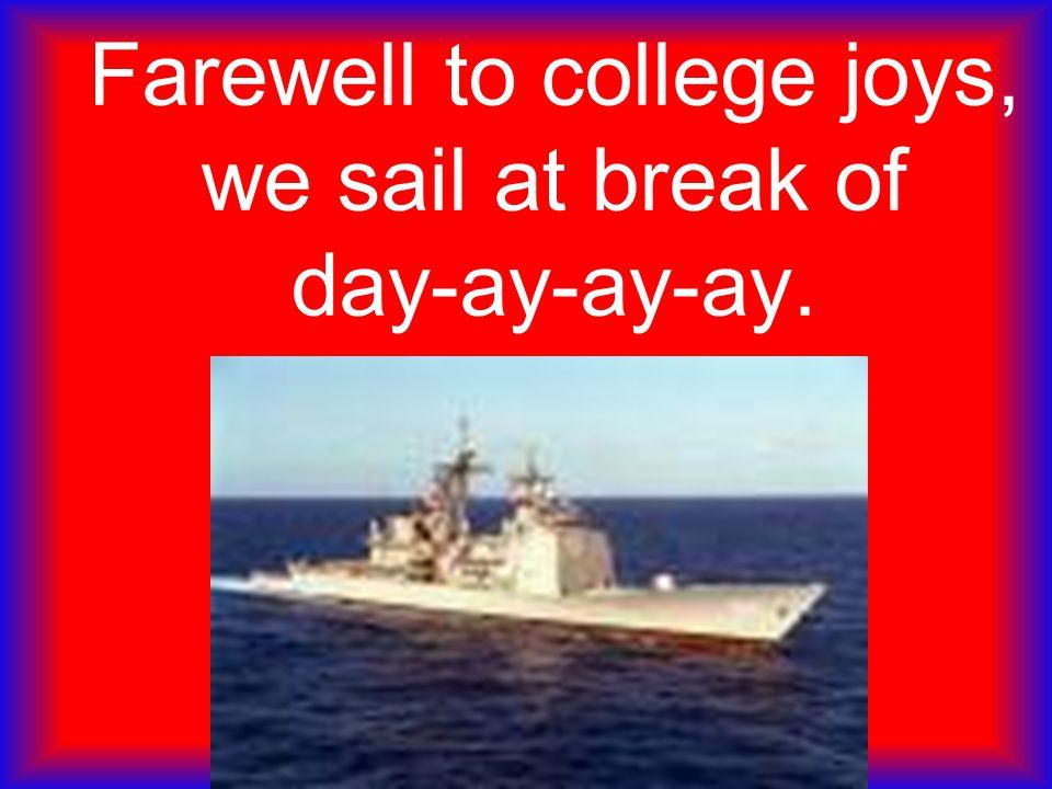 Farewell to college joys, we sail at break of day-ay-ay-ay.