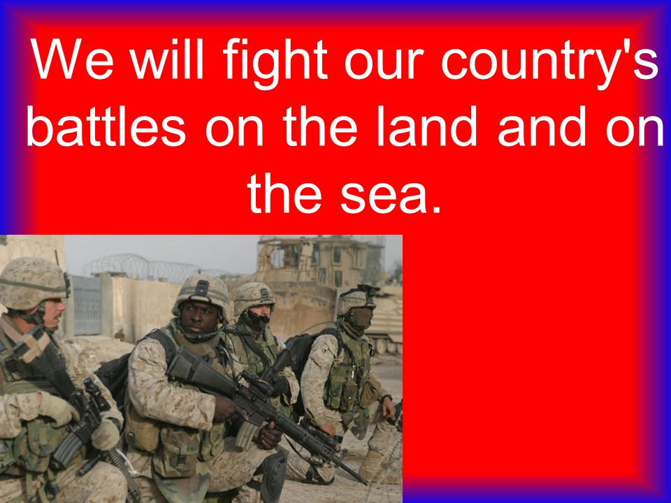 We will fight our country's battles on the land and on the sea.