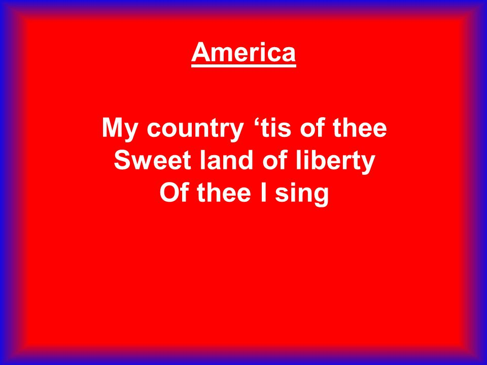 My country 'tis of thee Sweet land of liberty Of thee I sing America