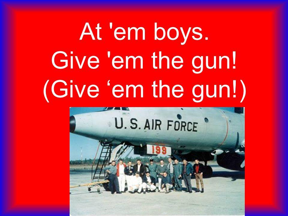 At 'em boys. Give 'em the gun! (Give 'em the gun!)