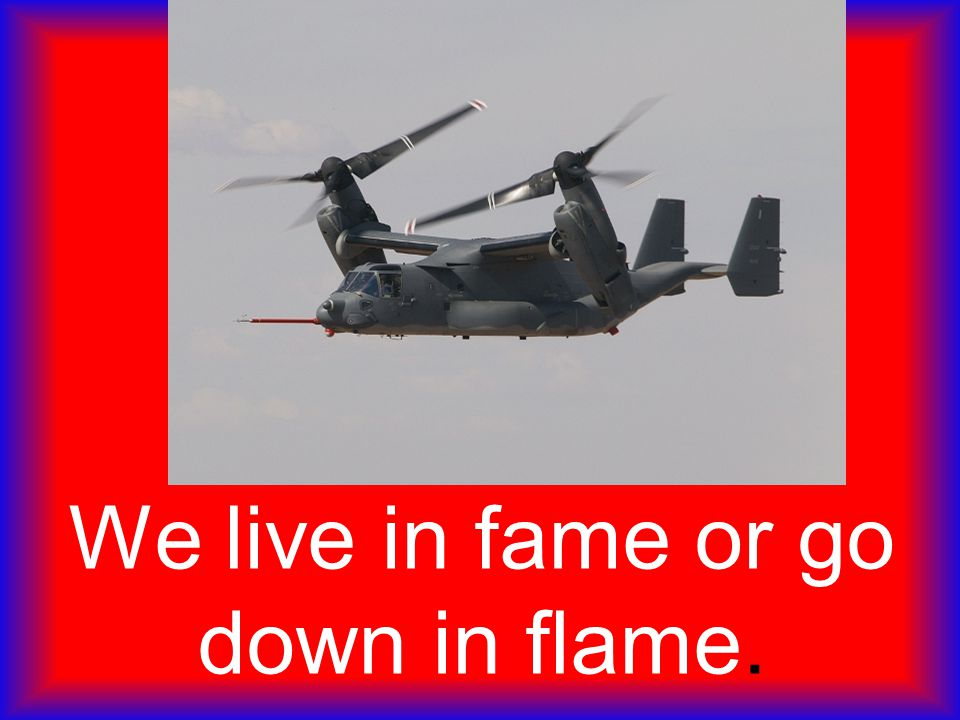 We live in fame or go down in flame.