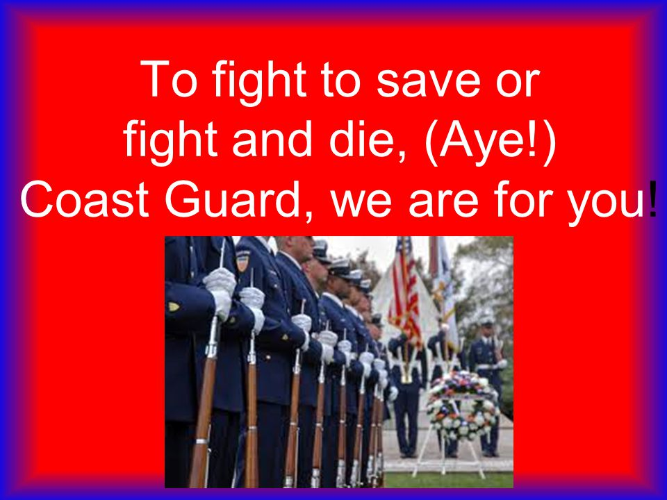 To fight to save or fight and die, (Aye!) Coast Guard, we are for you!