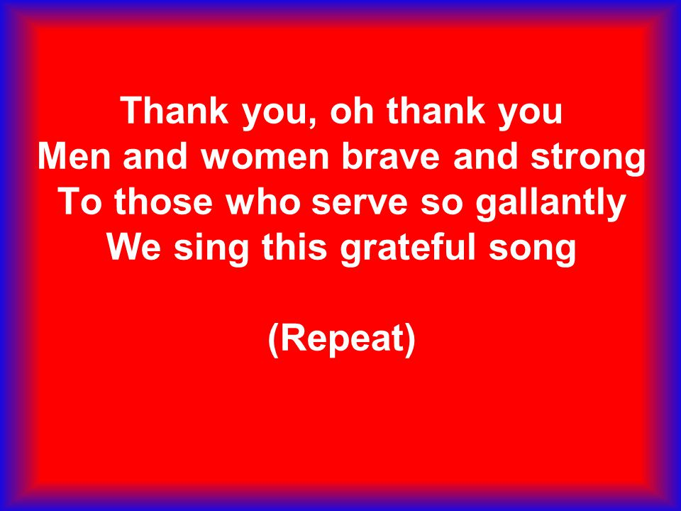 Thank you, oh thank you Men and women brave and strong To those who serve so gallantly We sing this grateful song (Repeat)