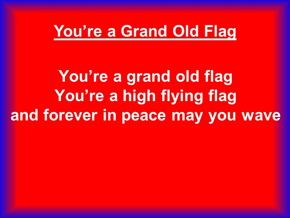 You're a grand old flag You're a high flying flag and forever in peace may you wave You're a Grand Old Flag