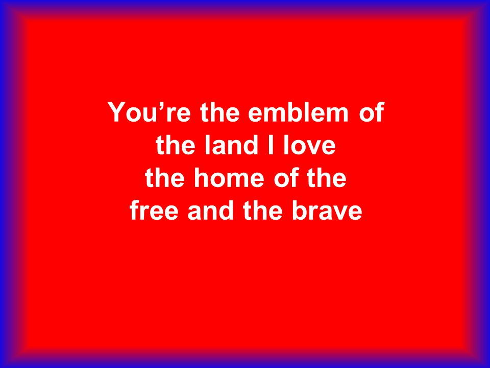 You're the emblem of the land I love the home of the free and the brave