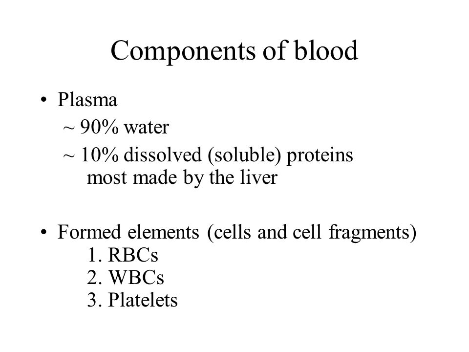 Components of blood Plasma ~ 90% water ~ 10% dissolved (soluble) proteins most made by the liver Formed elements (cells and cell fragments) 1. RBCs 2.