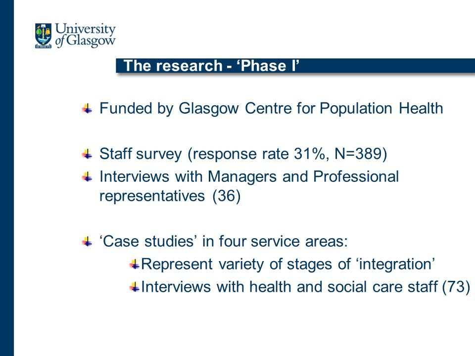 The research - 'Phase I' Funded by Glasgow Centre for Population Health Staff survey (response rate 31%, N=389) Interviews with Managers and Professional representatives (36) 'Case studies' in four service areas: Represent variety of stages of 'integration' Interviews with health and social care staff (73)