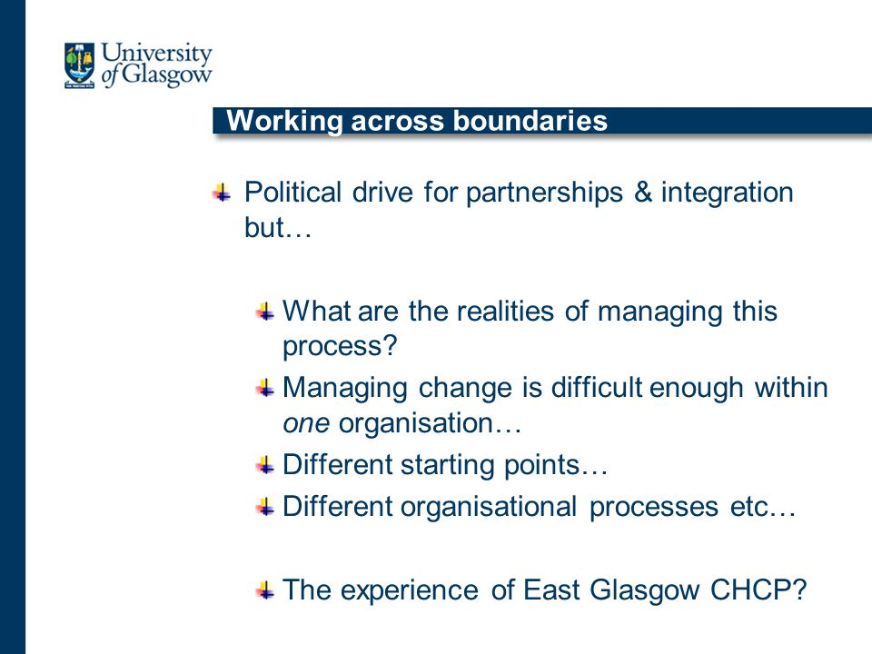 Working across boundaries Political drive for partnerships & integration but… What are the realities of managing this process.