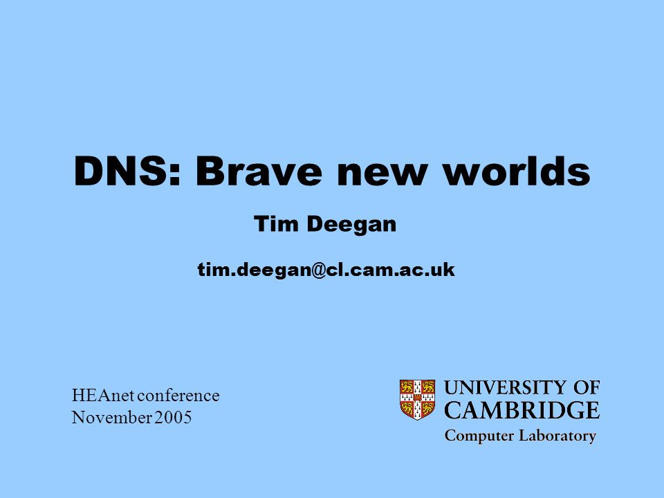 DNS: Brave new worlds Tim Deegan tim.deegan@cl.cam.ac.uk HEAnet conference November 2005