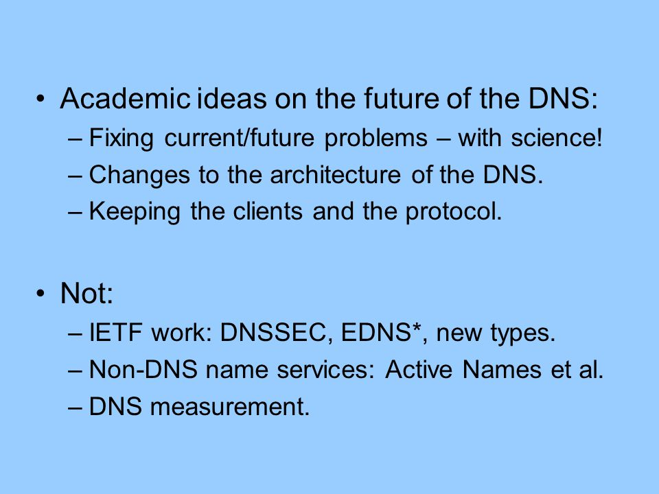 Academic ideas on the future of the DNS: –Fixing current/future problems – with science.