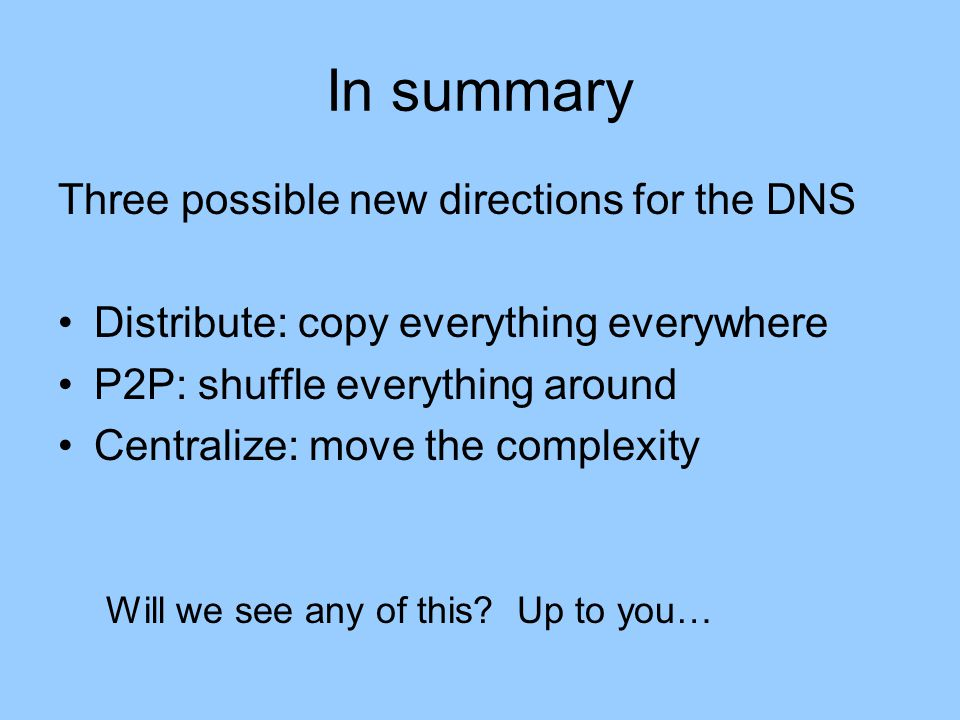 In summary Three possible new directions for the DNS Distribute: copy everything everywhere P2P: shuffle everything around Centralize: move the complexity Will we see any of this.