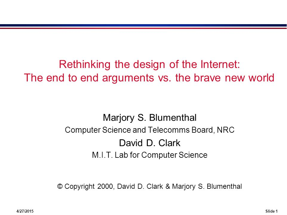 4/27/2015Slide 1 Rethinking the design of the Internet: The end to end arguments vs. the brave new world Marjory S. Blumenthal Computer Science and Te