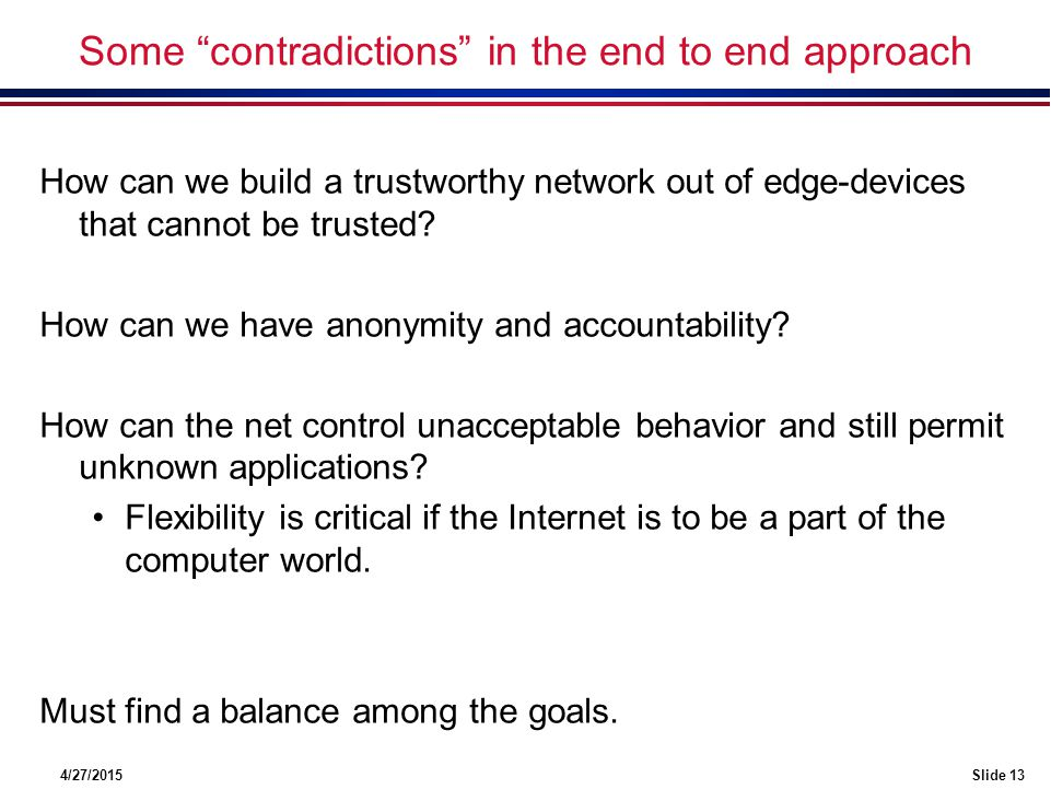 "4/27/2015Slide 13 Some ""contradictions"" in the end to end approach How can we build a trustworthy network out of edge-devices that cannot be trusted?"
