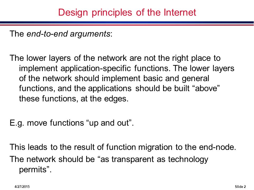 4/27/2015Slide 2 Design principles of the Internet The end-to-end arguments: The lower layers of the network are not the right place to implement application-specific functions.
