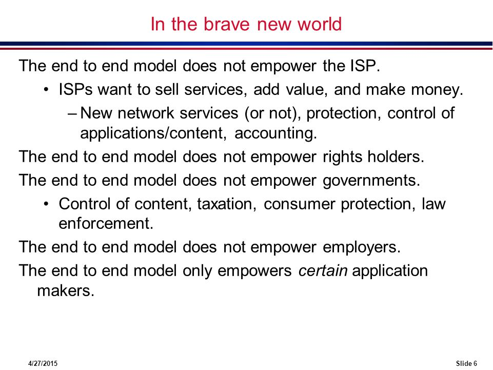 4/27/2015Slide 6 In the brave new world The end to end model does not empower the ISP.