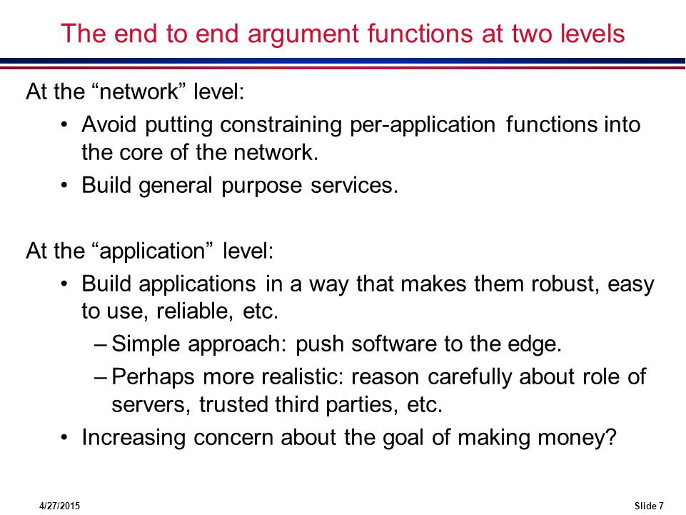 4/27/2015Slide 8 The end to end argument at the network level At the network level: (examples of what is happening…) More complex role for commercial ISPs –vertical integration of transport/QoS with apps.