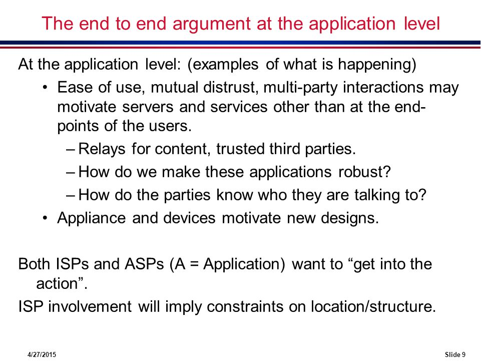 4/27/2015Slide 9 The end to end argument at the application level At the application level: (examples of what is happening) Ease of use, mutual distrust, multi-party interactions may motivate servers and services other than at the end- points of the users.