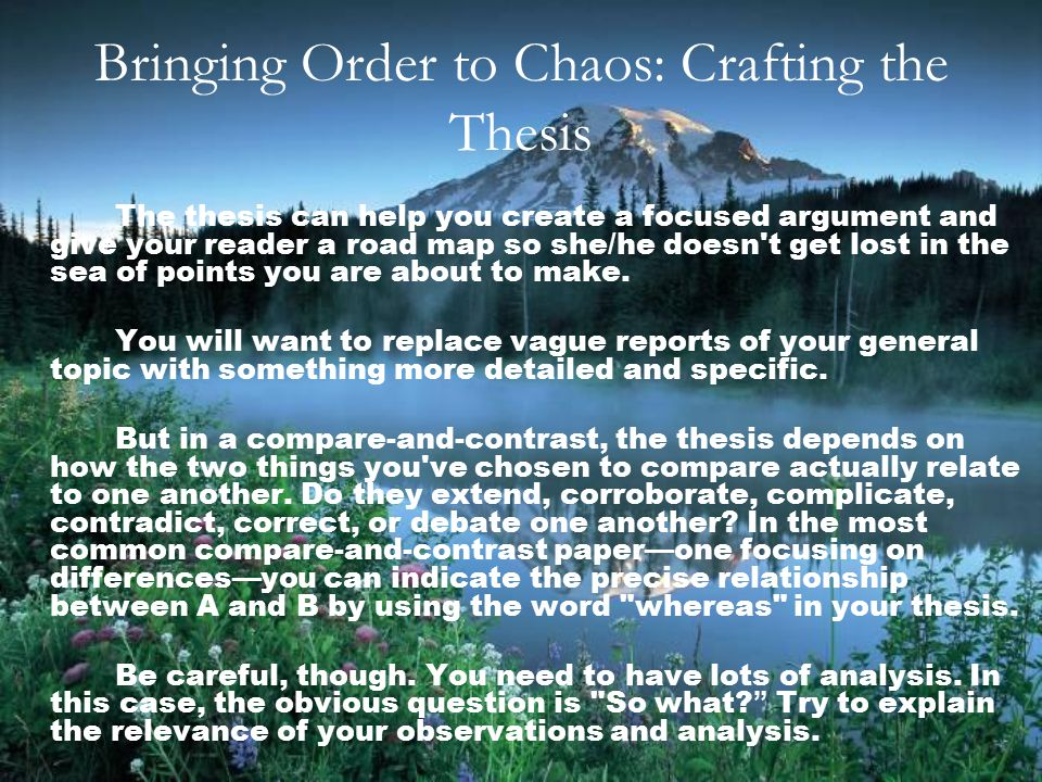 Bringing Order to Chaos: Crafting the Thesis The thesis can help you create a focused argument and give your reader a road map so she/he doesn t get lost in the sea of points you are about to make.