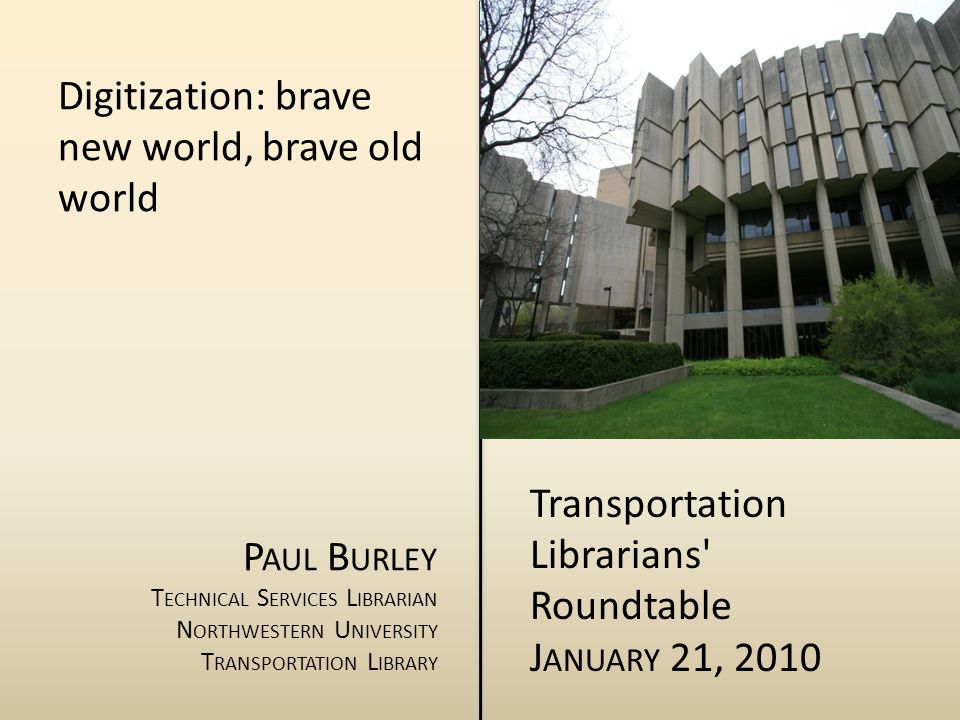 Digitization: brave new world, brave old world P AUL B URLEY T ECHNICAL S ERVICES L IBRARIAN N ORTHWESTERN U NIVERSITY T RANSPORTATION L IBRARY Transportation Librarians Roundtable J ANUARY 21, 2010