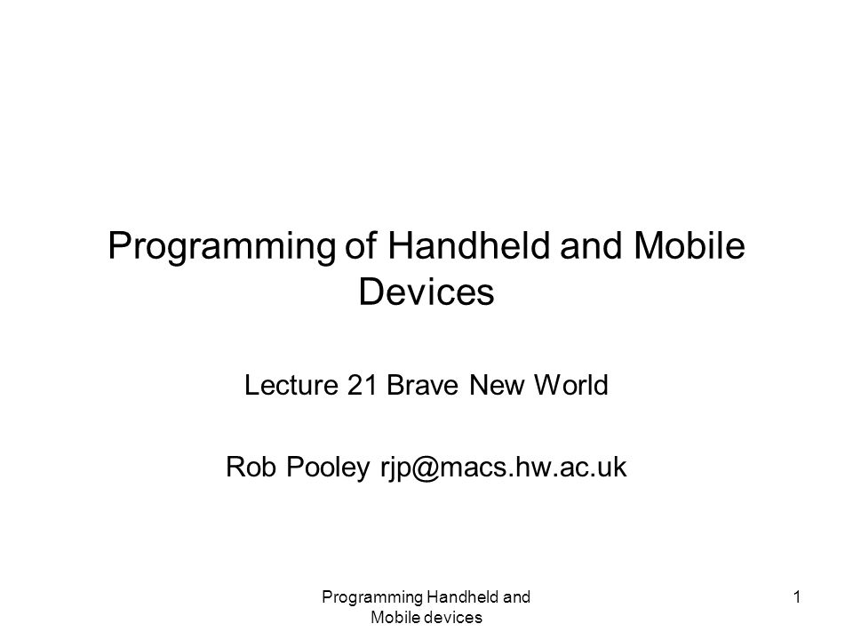 Programming Handheld and Mobile devices 1 Programming of Handheld and Mobile Devices Lecture 21 Brave New World Rob Pooley rjp@macs.hw.ac.uk