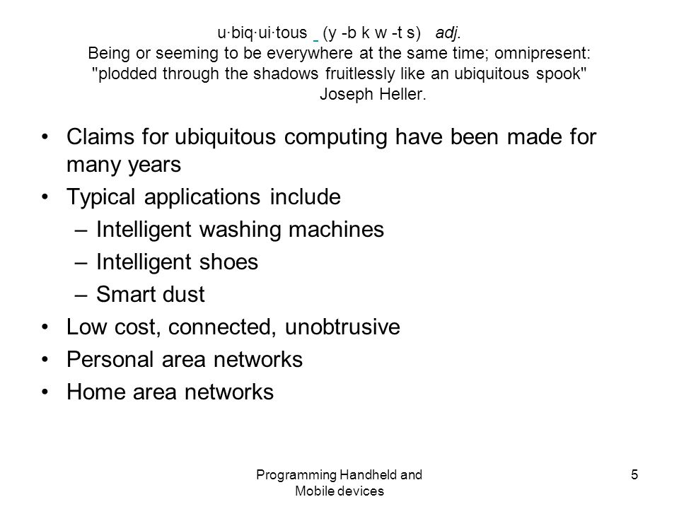 Programming Handheld and Mobile devices 6 Claims for ubiquity Diagnostic –Health monitoring of people –Servicing requirements for machines Supportive –Reporting of status of house/car/fridge Ubiquitous –Linked by wireless comms –Linked by Web