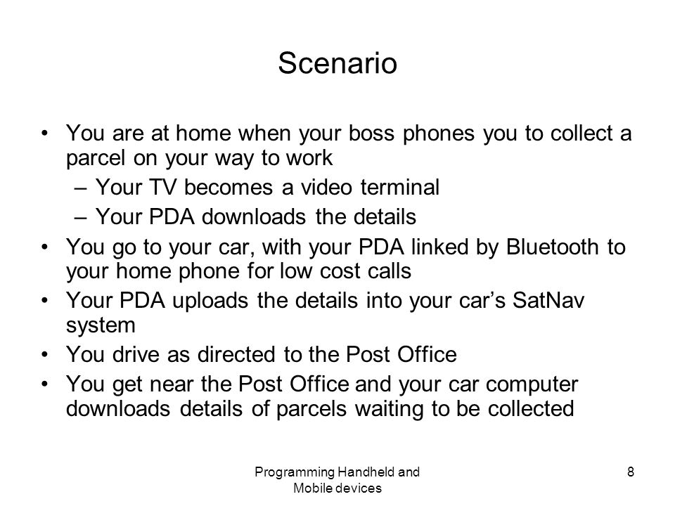 Programming Handheld and Mobile devices 8 Scenario You are at home when your boss phones you to collect a parcel on your way to work –Your TV becomes a video terminal –Your PDA downloads the details You go to your car, with your PDA linked by Bluetooth to your home phone for low cost calls Your PDA uploads the details into your car's SatNav system You drive as directed to the Post Office You get near the Post Office and your car computer downloads details of parcels waiting to be collected