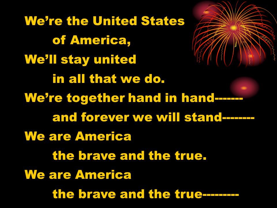 We're the United States of America, We'll stay united in all that we do. We're together hand in hand------- and forever we will stand-------- We are A